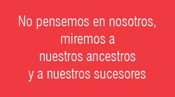 No pensemos en nosotros, miremos a nuestros ancestros y a nuestros sucesores